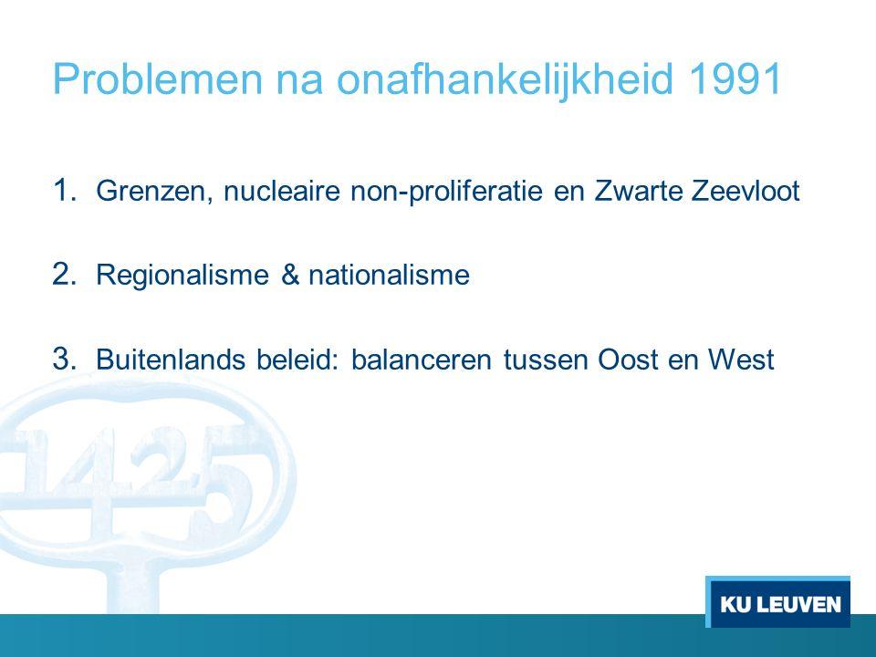 Problemen na onafhankelijkheid 1991 1. Grenzen, nucleaire non-proliferatie en Zwarte Zeevloot 2.