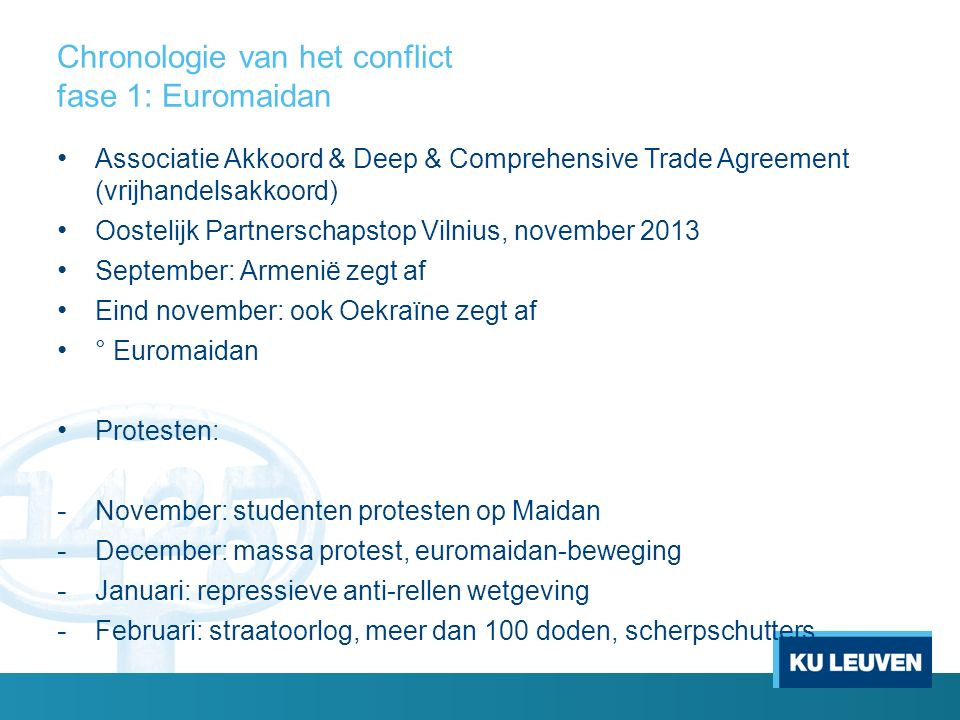 Chronologie van het conflict fase 1: Euromaidan Associatie Akkoord & Deep & Comprehensive Trade Agreement (vrijhandelsakkoord) Oostelijk Partnerschapstop Vilnius, november 2013 September: Armenië zegt af Eind november: ook Oekraïne zegt af ° Euromaidan Protesten: - November: studenten protesten op Maidan - December: massa protest, euromaidan-beweging - Januari: repressieve anti-rellen wetgeving - Februari: straatoorlog, meer dan 100 doden, scherpschutters