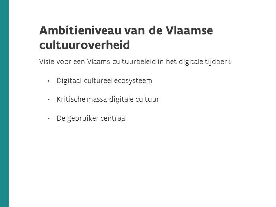Ambitieniveau van de Vlaamse cultuuroverheid Visie voor een Vlaams cultuurbeleid in het digitale tijdperk Digitaal cultureel ecosysteem Kritische massa digitale cultuur De gebruiker centraal