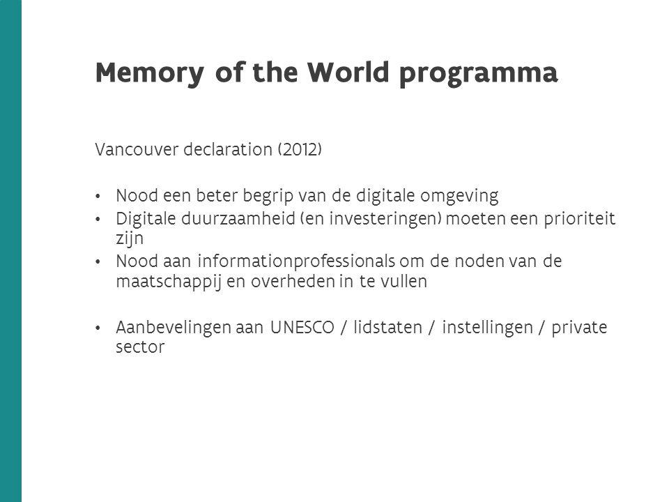 Memory of the World programma Vancouver declaration (2012) Nood een beter begrip van de digitale omgeving Digitale duurzaamheid (en investeringen) moeten een prioriteit zijn Nood aan informationprofessionals om de noden van de maatschappij en overheden in te vullen Aanbevelingen aan UNESCO / lidstaten / instellingen / private sector