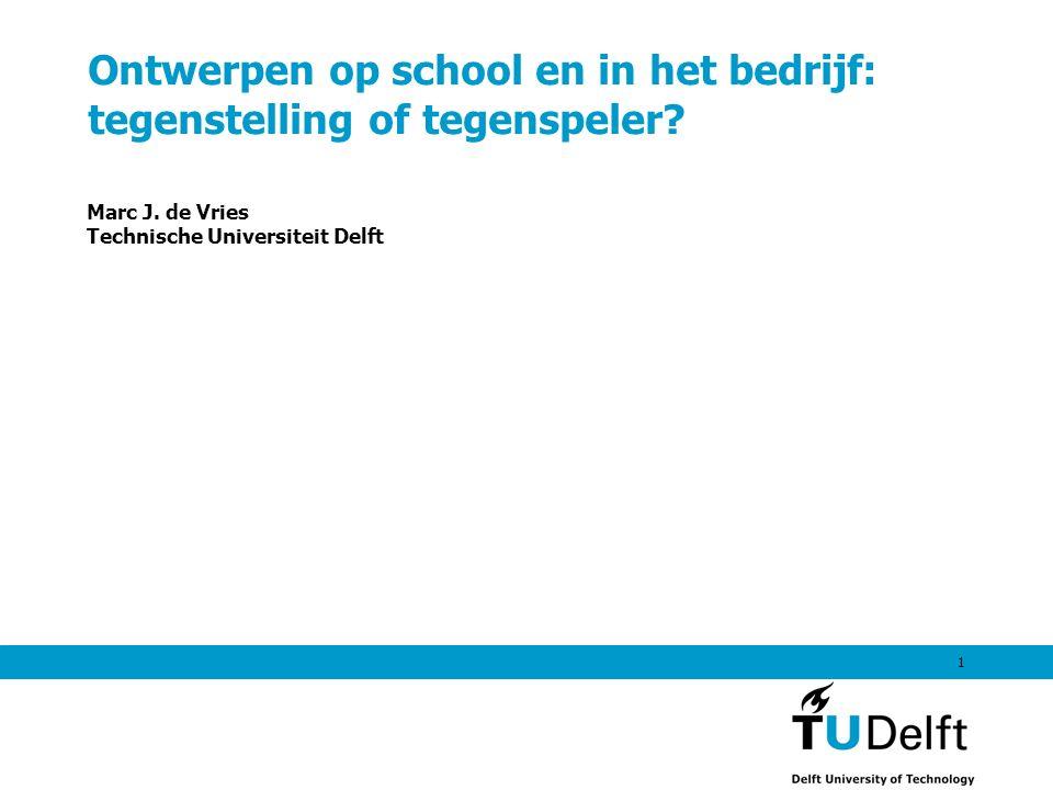 1 Ontwerpen op school en in het bedrijf: tegenstelling of tegenspeler? Marc J. de Vries Technische Universiteit Delft