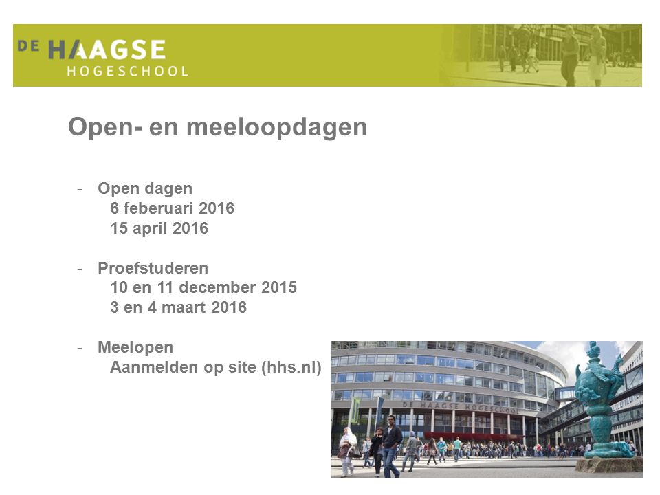 Open- en meeloopdagen -Open dagen 6 feberuari 2016 15 april 2016 -Proefstuderen 10 en 11 december 2015 3 en 4 maart 2016 -Meelopen Aanmelden op site (hhs.nl)