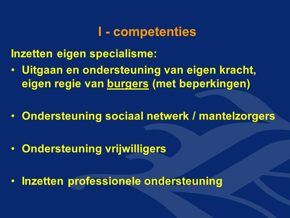 I - competenties Inzetten eigen specialisme: Uitgaan en ondersteuning van eigen kracht, eigen regie van burgers (met beperkingen) Ondersteuning sociaal netwerk / mantelzorgers Ondersteuning vrijwilligers Inzetten professionele ondersteuning