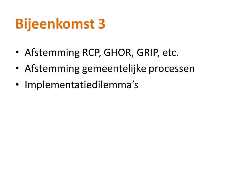 Bijeenkomst 3 Afstemming RCP, GHOR, GRIP, etc. Afstemming gemeentelijke processen Implementatiedilemma's