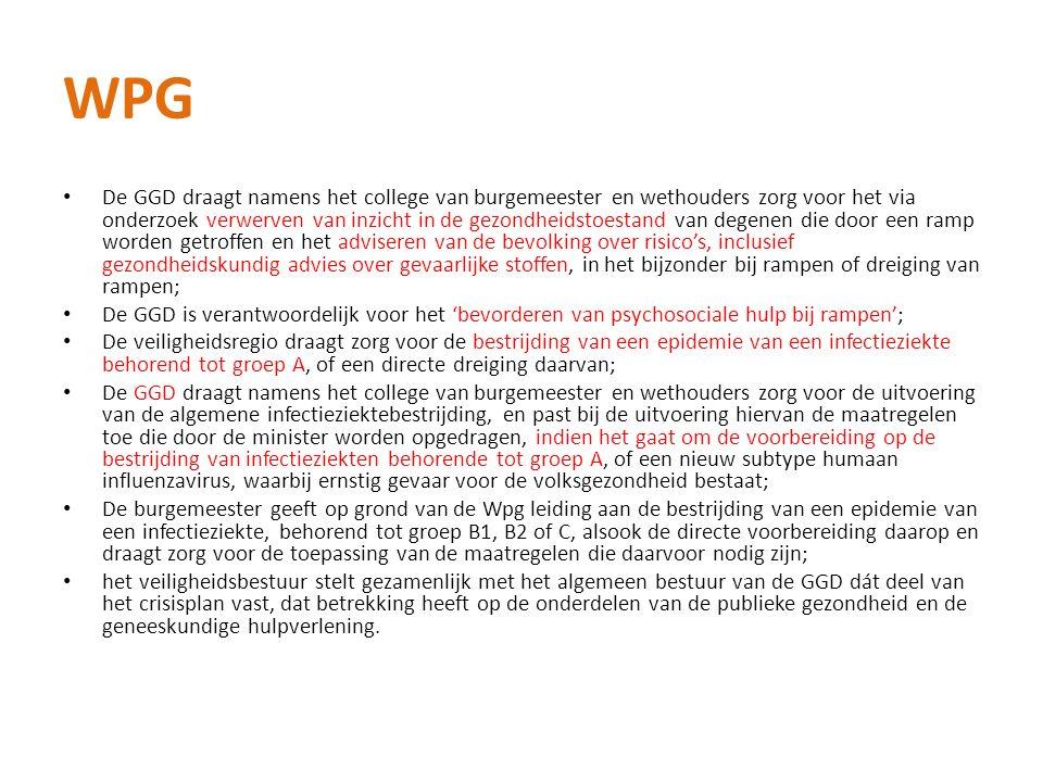 WPG De GGD draagt namens het college van burgemeester en wethouders zorg voor het via onderzoek verwerven van inzicht in de gezondheidstoestand van degenen die door een ramp worden getroffen en het adviseren van de bevolking over risico's, inclusief gezondheidskundig advies over gevaarlijke stoffen, in het bijzonder bij rampen of dreiging van rampen; De GGD is verantwoordelijk voor het 'bevorderen van psychosociale hulp bij rampen'; De veiligheidsregio draagt zorg voor de bestrijding van een epidemie van een infectieziekte behorend tot groep A, of een directe dreiging daarvan; De GGD draagt namens het college van burgemeester en wethouders zorg voor de uitvoering van de algemene infectieziektebestrijding, en past bij de uitvoering hiervan de maatregelen toe die door de minister worden opgedragen, indien het gaat om de voorbereiding op de bestrijding van infectieziekten behorende tot groep A, of een nieuw subtype humaan influenzavirus, waarbij ernstig gevaar voor de volksgezondheid bestaat; De burgemeester geeft op grond van de Wpg leiding aan de bestrijding van een epidemie van een infectieziekte, behorend tot groep B1, B2 of C, alsook de directe voorbereiding daarop en draagt zorg voor de toepassing van de maatregelen die daarvoor nodig zijn; het veiligheidsbestuur stelt gezamenlijk met het algemeen bestuur van de GGD dát deel van het crisisplan vast, dat betrekking heeft op de onderdelen van de publieke gezondheid en de geneeskundige hulpverlening.