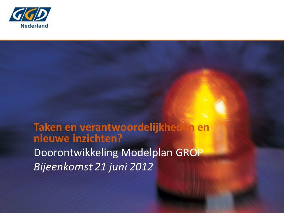 Taken en verantwoordelijkheden en nieuwe inzichten? Doorontwikkeling Modelplan GROP Bijeenkomst 21 juni 2012