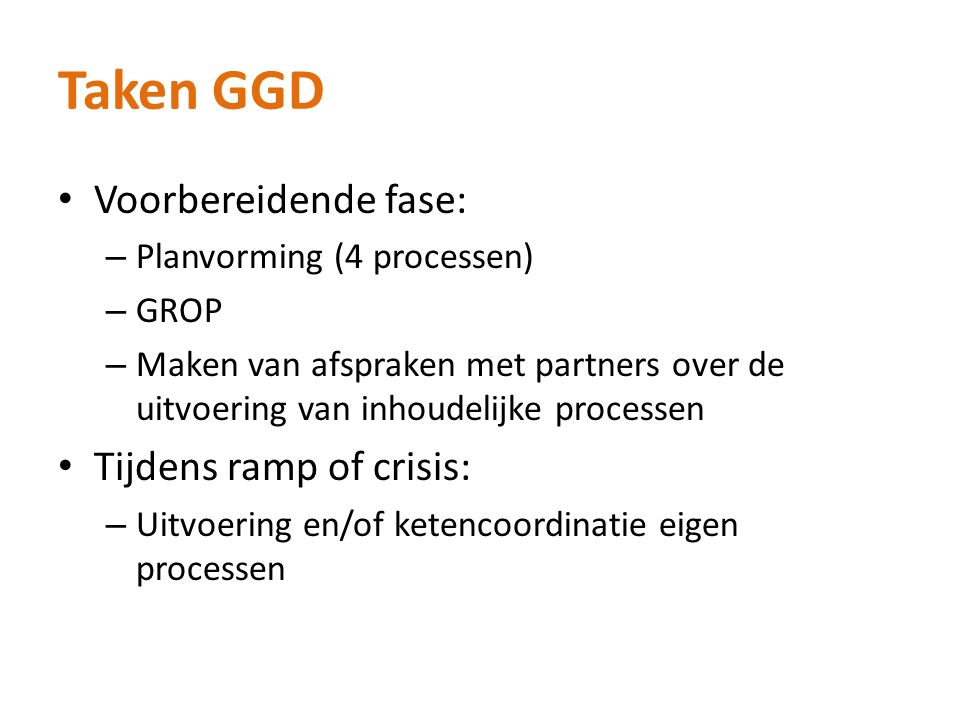 Taken GGD Voorbereidende fase: – Planvorming (4 processen) – GROP – Maken van afspraken met partners over de uitvoering van inhoudelijke processen Tij