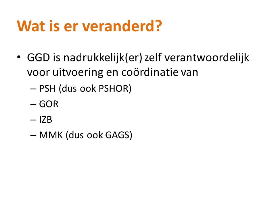 Wat is er veranderd? GGD is nadrukkelijk(er) zelf verantwoordelijk voor uitvoering en coördinatie van – PSH (dus ook PSHOR) – GOR – IZB – MMK (dus ook