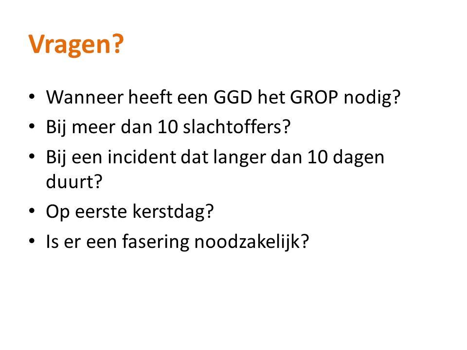 Vragen? Wanneer heeft een GGD het GROP nodig? Bij meer dan 10 slachtoffers? Bij een incident dat langer dan 10 dagen duurt? Op eerste kerstdag? Is er