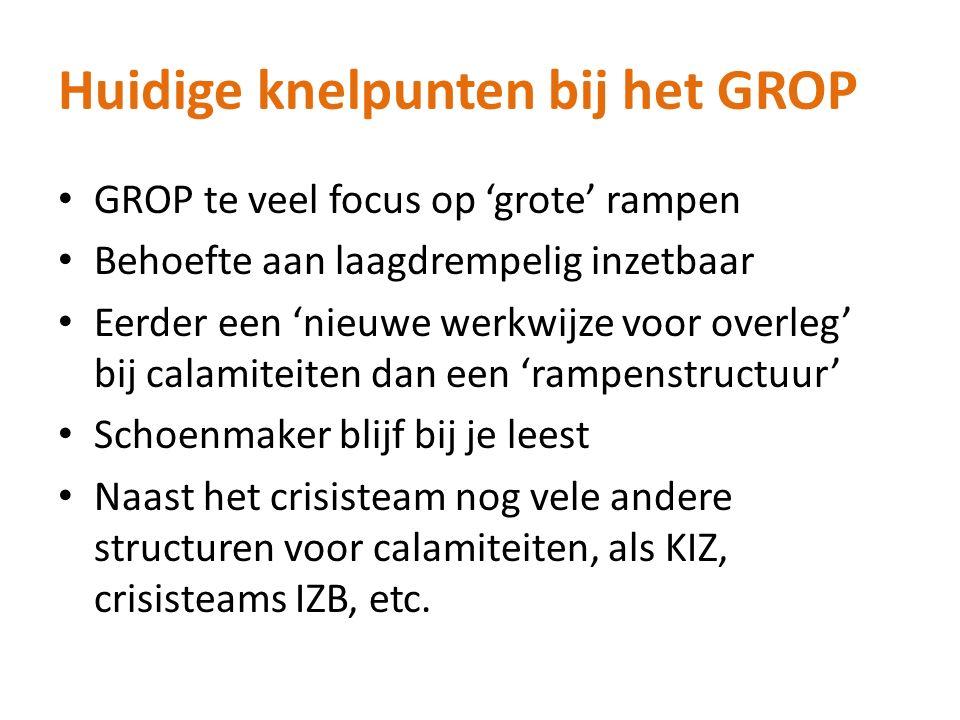 Huidige knelpunten bij het GROP GROP te veel focus op 'grote' rampen Behoefte aan laagdrempelig inzetbaar Eerder een 'nieuwe werkwijze voor overleg' b