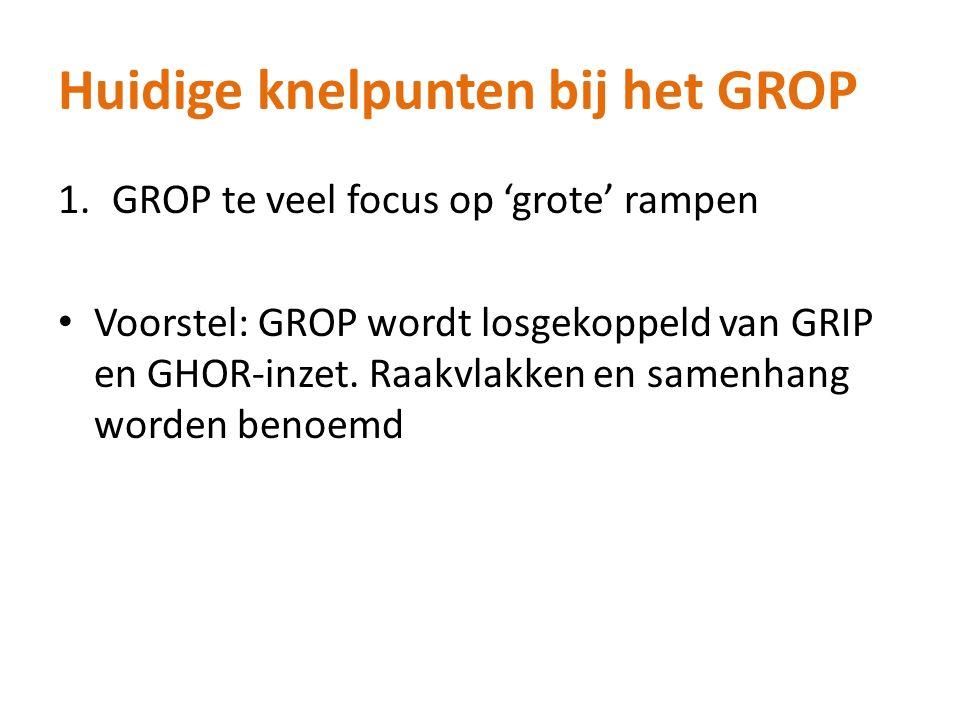 Huidige knelpunten bij het GROP 1.GROP te veel focus op 'grote' rampen Voorstel: GROP wordt losgekoppeld van GRIP en GHOR-inzet.