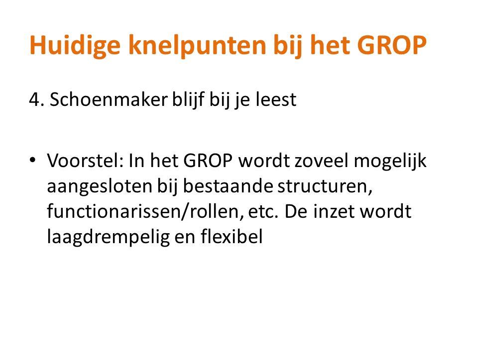 Huidige knelpunten bij het GROP 4. Schoenmaker blijf bij je leest Voorstel: In het GROP wordt zoveel mogelijk aangesloten bij bestaande structuren, fu