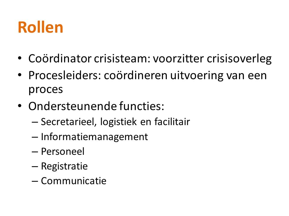 Rollen Coördinator crisisteam: voorzitter crisisoverleg Procesleiders: coördineren uitvoering van een proces Ondersteunende functies: – Secretarieel, logistiek en facilitair – Informatiemanagement – Personeel – Registratie – Communicatie