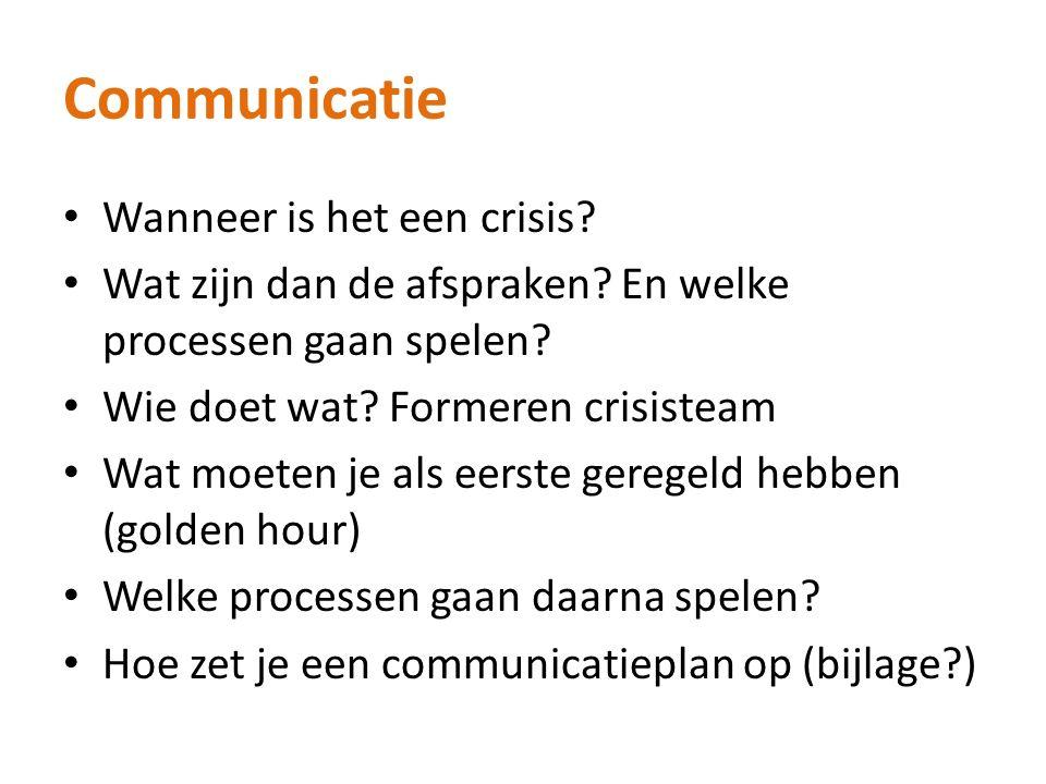 Communicatie Wanneer is het een crisis? Wat zijn dan de afspraken? En welke processen gaan spelen? Wie doet wat? Formeren crisisteam Wat moeten je als