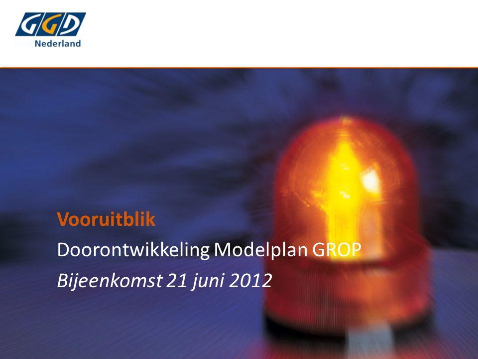 Vooruitblik Doorontwikkeling Modelplan GROP Bijeenkomst 21 juni 2012