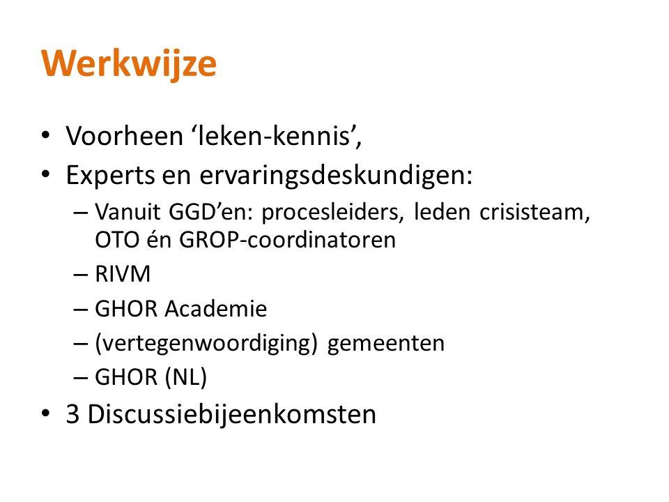 Werkwijze Voorheen 'leken-kennis', Experts en ervaringsdeskundigen: – Vanuit GGD'en: procesleiders, leden crisisteam, OTO én GROP-coordinatoren – RIVM