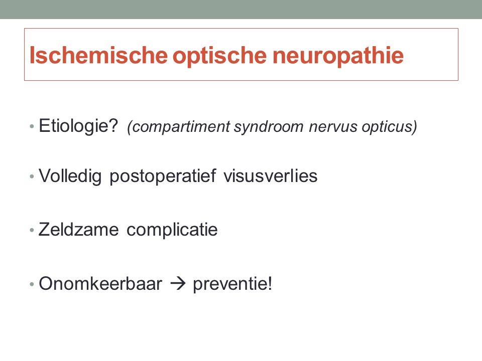 Ischemische optische neuropathie Etiologie? (compartiment syndroom nervus opticus) Volledig postoperatief visusverlies Zeldzame complicatie Onomkeerba