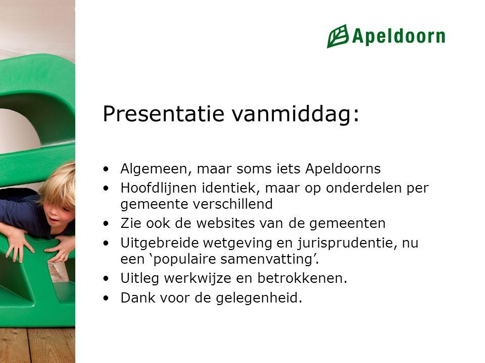 Presentatie vanmiddag: Algemeen, maar soms iets Apeldoorns Hoofdlijnen identiek, maar op onderdelen per gemeente verschillend Zie ook de websites van