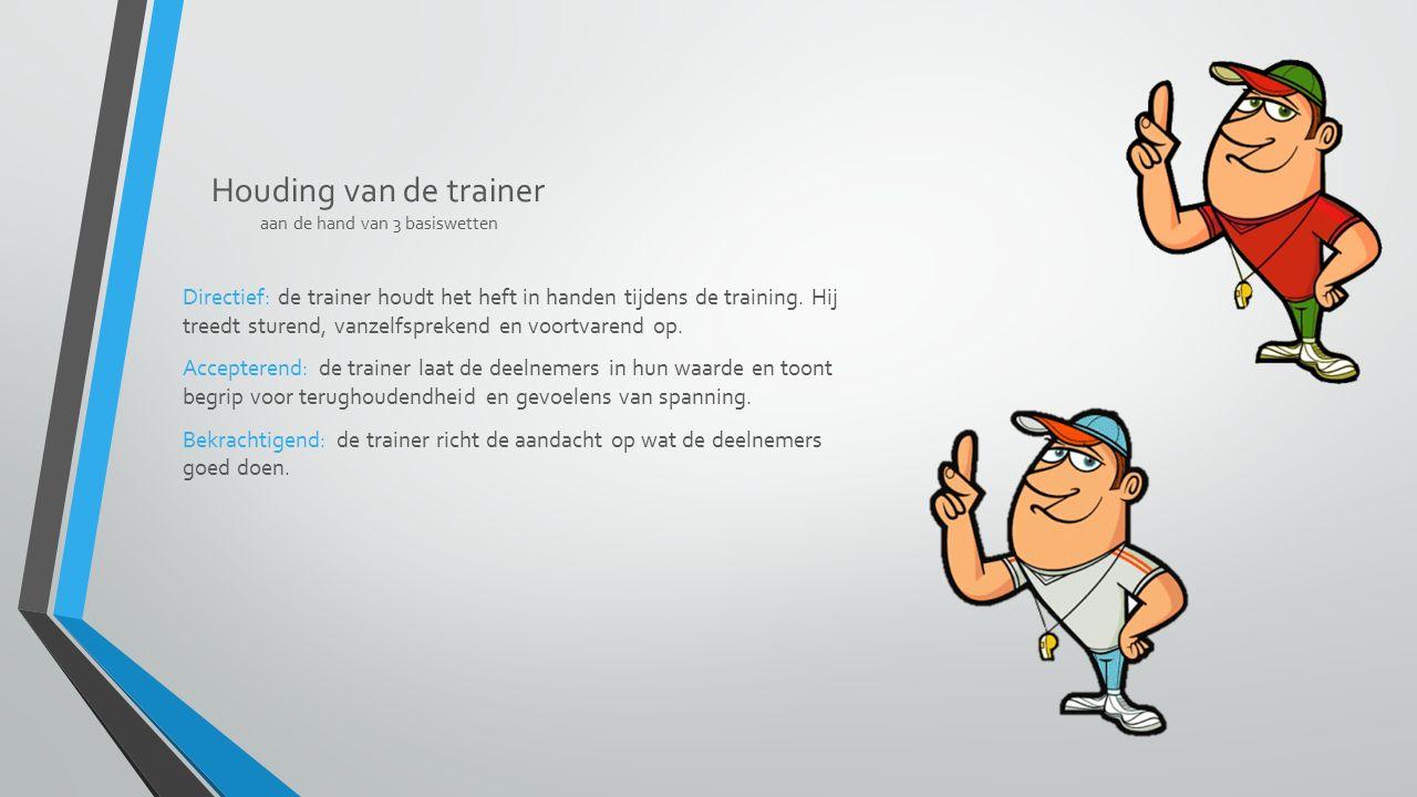 Houding van de trainer aan de hand van 3 basiswetten Directief: de trainer houdt het heft in handen tijdens de training. Hij treedt sturend, vanzelfsp
