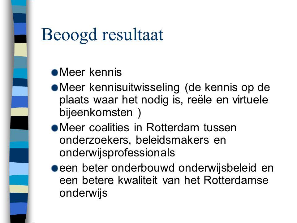 Beoogd resultaat Meer kennis Meer kennisuitwisseling (de kennis op de plaats waar het nodig is, reële en virtuele bijeenkomsten ) Meer coalities in Rotterdam tussen onderzoekers, beleidsmakers en onderwijsprofessionals een beter onderbouwd onderwijsbeleid en een betere kwaliteit van het Rotterdamse onderwijs