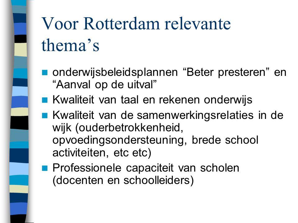 Voor Rotterdam relevante thema's onderwijsbeleidsplannen Beter presteren en Aanval op de uitval Kwaliteit van taal en rekenen onderwijs Kwaliteit van de samenwerkingsrelaties in de wijk (ouderbetrokkenheid, opvoedingsondersteuning, brede school activiteiten, etc etc) Professionele capaciteit van scholen (docenten en schoolleiders)