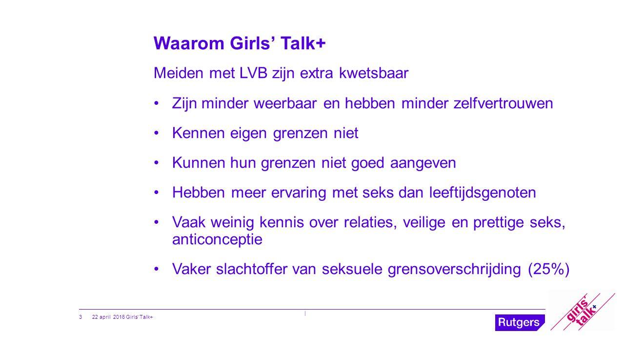 Waarom Girls' Talk+ Meiden met LVB zijn extra kwetsbaar Zijn minder weerbaar en hebben minder zelfvertrouwen Kennen eigen grenzen niet Kunnen hun gren