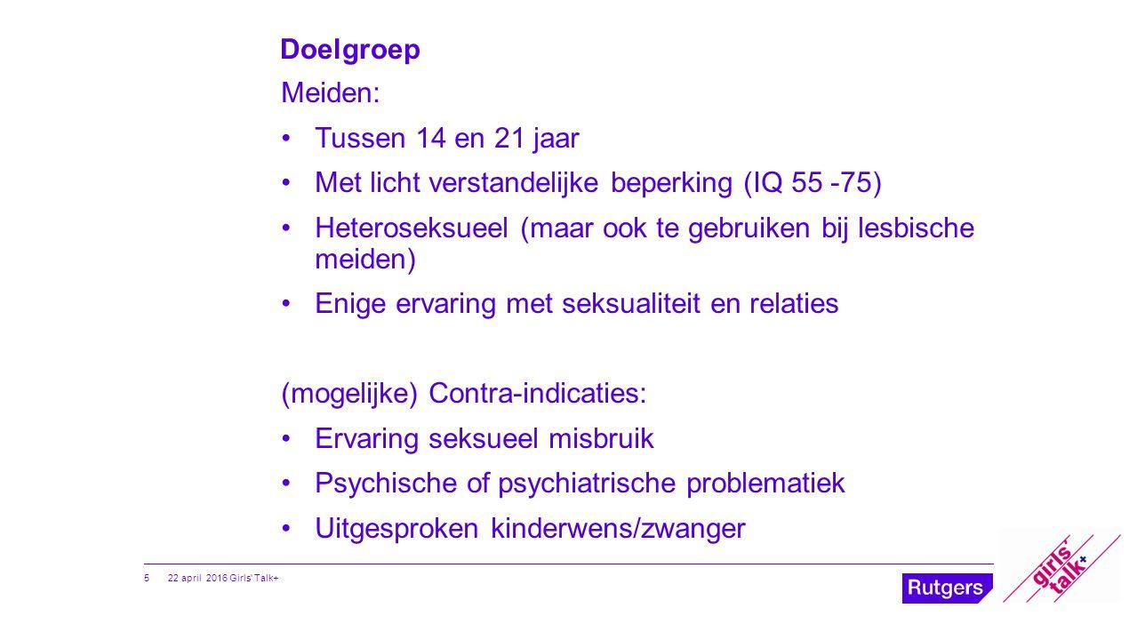 Doelgroep Meiden: Tussen 14 en 21 jaar Met licht verstandelijke beperking (IQ 55 -75) Heteroseksueel (maar ook te gebruiken bij lesbische meiden) Enig