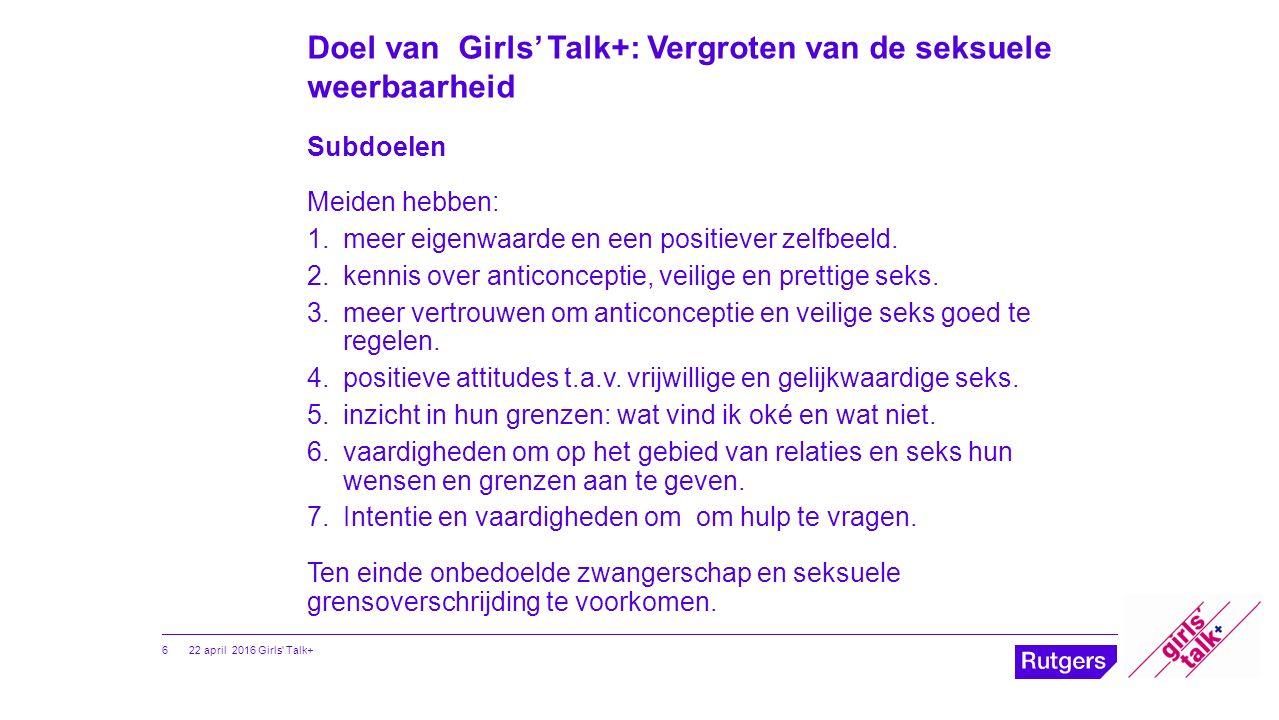Doel van Girls' Talk+: Vergroten van de seksuele weerbaarheid Subdoelen Meiden hebben: 1.meer eigenwaarde en een positiever zelfbeeld. 2.kennis over a