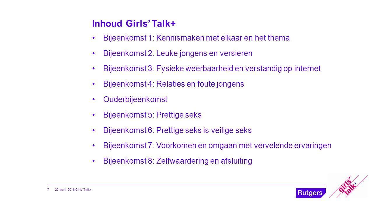 Inhoud Girls' Talk+ Bijeenkomst 1: Kennismaken met elkaar en het thema Bijeenkomst 2: Leuke jongens en versieren Bijeenkomst 3: Fysieke weerbaarheid e