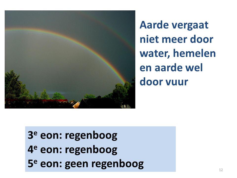 3 e eon: regenboog 4 e eon: regenboog 5 e eon: geen regenboog Aarde vergaat niet meer door water, hemelen en aarde wel door vuur 12
