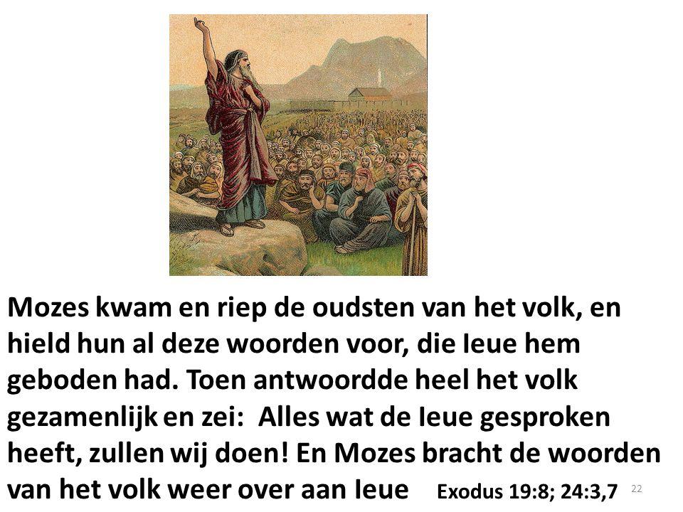 Mozes kwam en riep de oudsten van het volk, en hield hun al deze woorden voor, die Ieue hem geboden had.