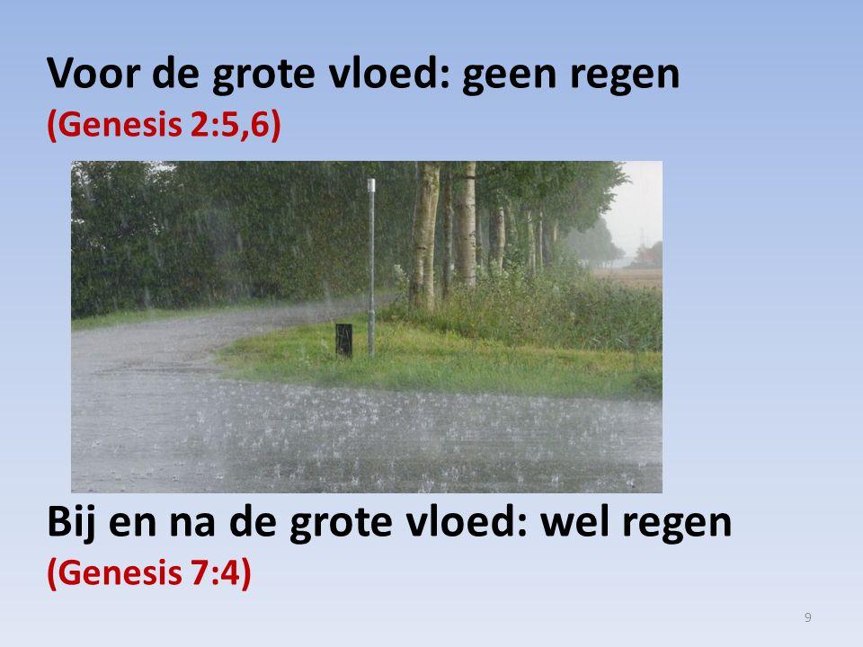 Voor de grote vloed: geen regen (Genesis 2:5,6) Bij en na de grote vloed: wel regen (Genesis 7:4) 9