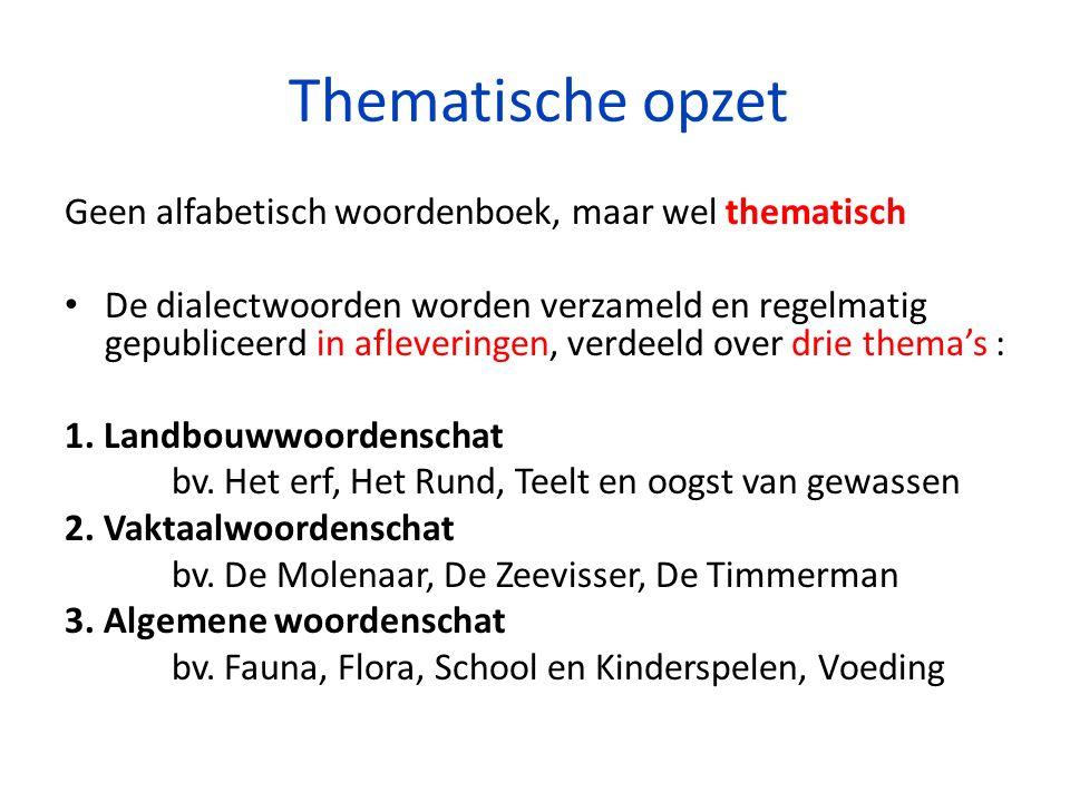 Thematische opzet Geen alfabetisch woordenboek, maar wel thematisch De dialectwoorden worden verzameld en regelmatig gepubliceerd in afleveringen, verdeeld over drie thema's : 1.