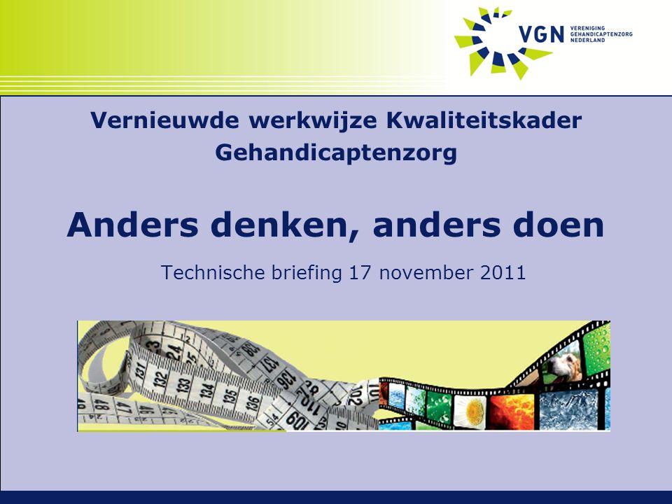 Vernieuwde werkwijze Kwaliteitskader Gehandicaptenzorg Anders denken, anders doen Technische briefing 17 november 2011