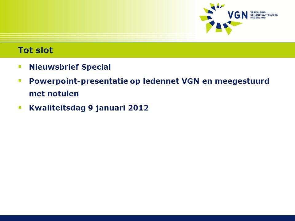 Tot slot  Nieuwsbrief Special  Powerpoint-presentatie op ledennet VGN en meegestuurd met notulen  Kwaliteitsdag 9 januari 2012