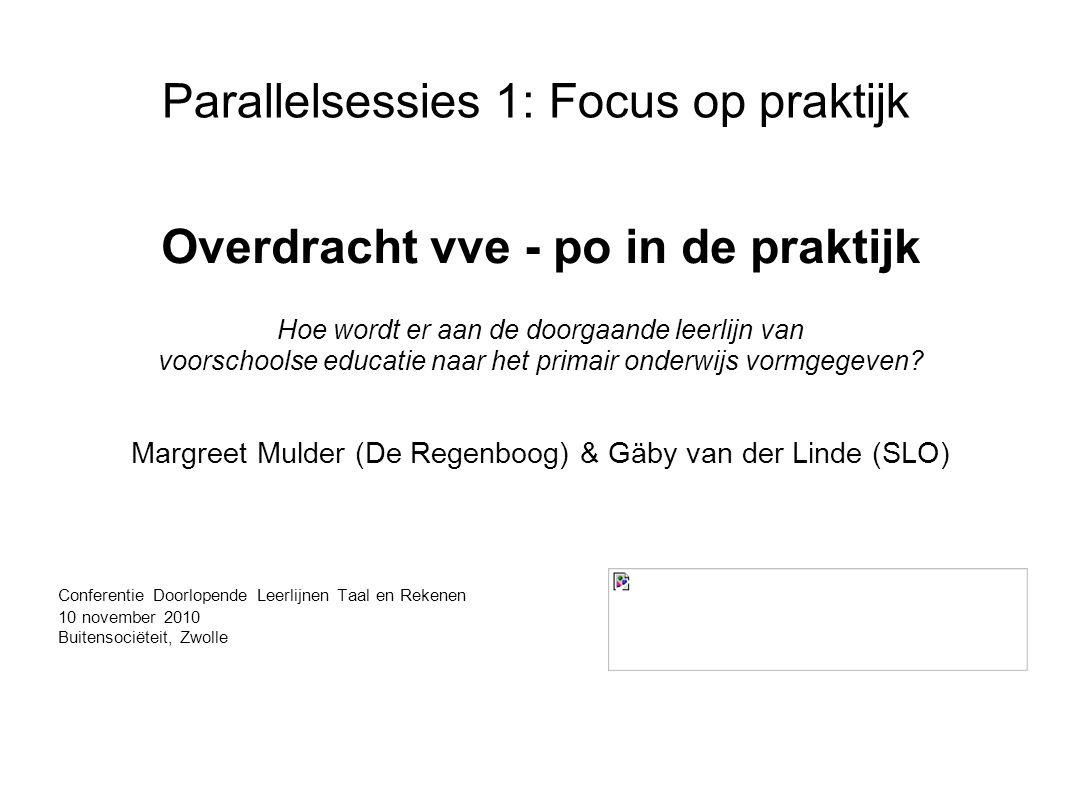 Parallelsessies 1: Focus op praktijk Overdracht vve - po in de praktijk Hoe wordt er aan de doorgaande leerlijn van voorschoolse educatie naar het primair onderwijs vormgegeven.
