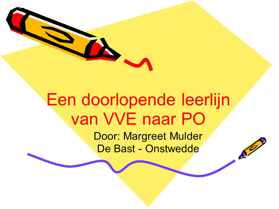 Een doorlopende leerlijn van VVE naar PO Door: Margreet Mulder De Bast - Onstwedde