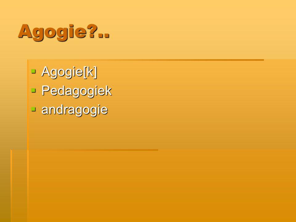 Agogie ..  Agogie[k]  Pedagogiek  andragogie