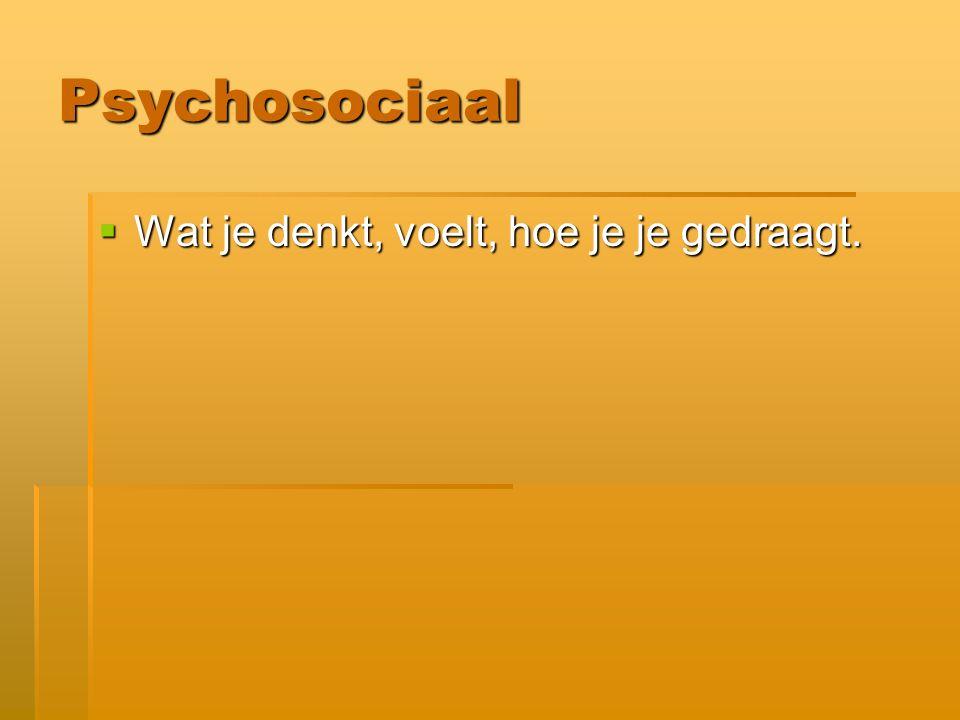 Psychosociaal  Wat je denkt, voelt, hoe je je gedraagt.