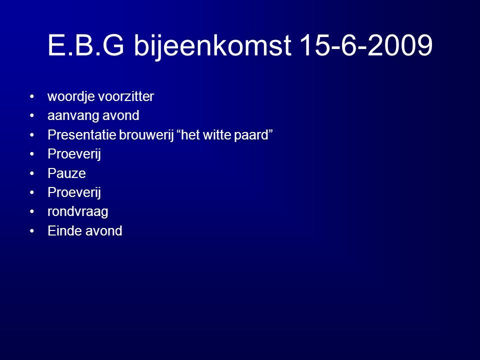 E.B.G bijeenkomst 15-6-2009 woordje voorzitter aanvang avond Presentatie brouwerij het witte paard Proeverij Pauze Proeverij rondvraag Einde avond