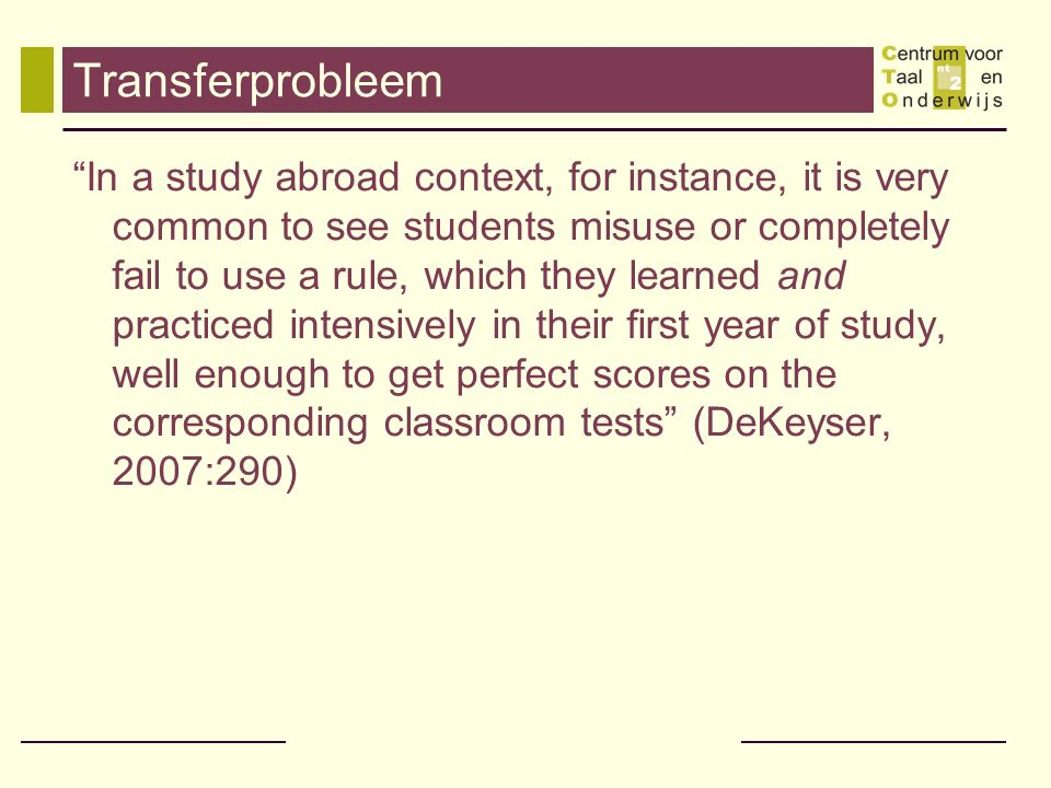 Transferprobleem In a study abroad context, for instance, it is very common to see students misuse or completely fail to use a rule, which they learned and practiced intensively in their first year of study, well enough to get perfect scores on the corresponding classroom tests (DeKeyser, 2007:290)