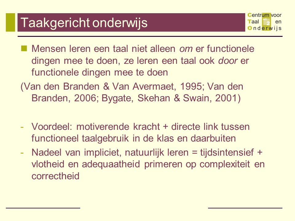 Taakgericht onderwijs Mensen leren een taal niet alleen om er functionele dingen mee te doen, ze leren een taal ook door er functionele dingen mee te doen (Van den Branden & Van Avermaet, 1995; Van den Branden, 2006; Bygate, Skehan & Swain, 2001) -Voordeel: motiverende kracht + directe link tussen functioneel taalgebruik in de klas en daarbuiten -Nadeel van impliciet, natuurlijk leren = tijdsintensief + vlotheid en adequaatheid primeren op complexiteit en correctheid