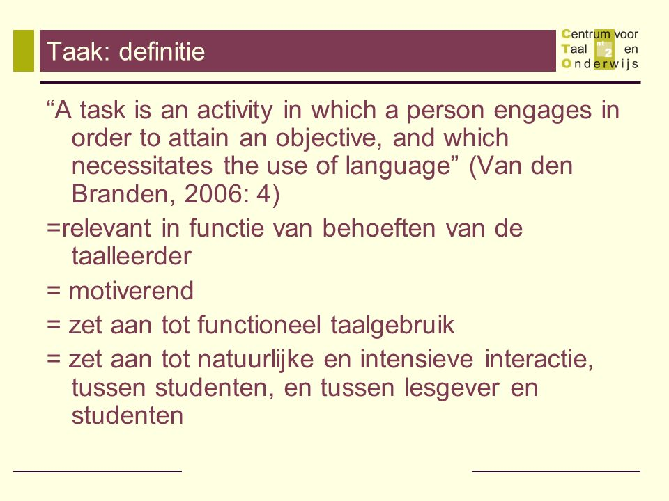 Taak: definitie A task is an activity in which a person engages in order to attain an objective, and which necessitates the use of language (Van den Branden, 2006: 4) =relevant in functie van behoeften van de taalleerder = motiverend = zet aan tot functioneel taalgebruik = zet aan tot natuurlijke en intensieve interactie, tussen studenten, en tussen lesgever en studenten