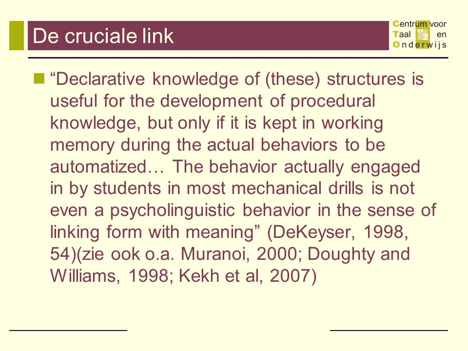 De cruciale link Declarative knowledge of (these) structures is useful for the development of procedural knowledge, but only if it is kept in working memory during the actual behaviors to be automatized… The behavior actually engaged in by students in most mechanical drills is not even a psycholinguistic behavior in the sense of linking form with meaning (DeKeyser, 1998, 54)(zie ook o.a.