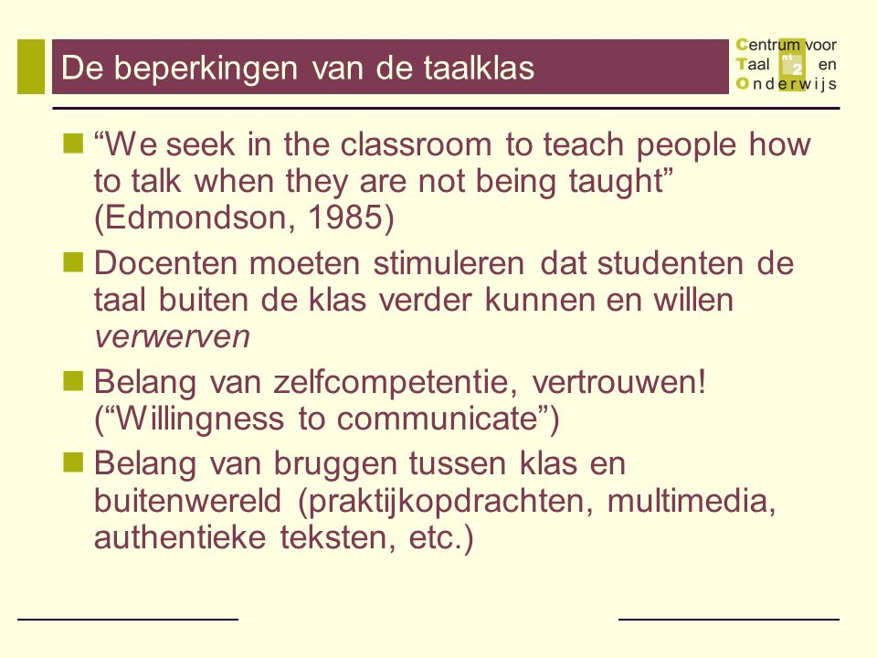 De beperkingen van de taalklas We seek in the classroom to teach people how to talk when they are not being taught (Edmondson, 1985) Docenten moeten stimuleren dat studenten de taal buiten de klas verder kunnen en willen verwerven Belang van zelfcompetentie, vertrouwen.