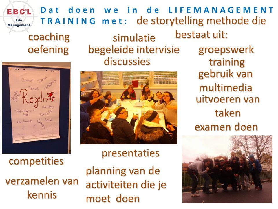 Dat doen we in de LIFEMANAGEMENT TRAINING met: de storytelling methode die bestaat uit: discussies groepswerk presentaties planning van de activiteite