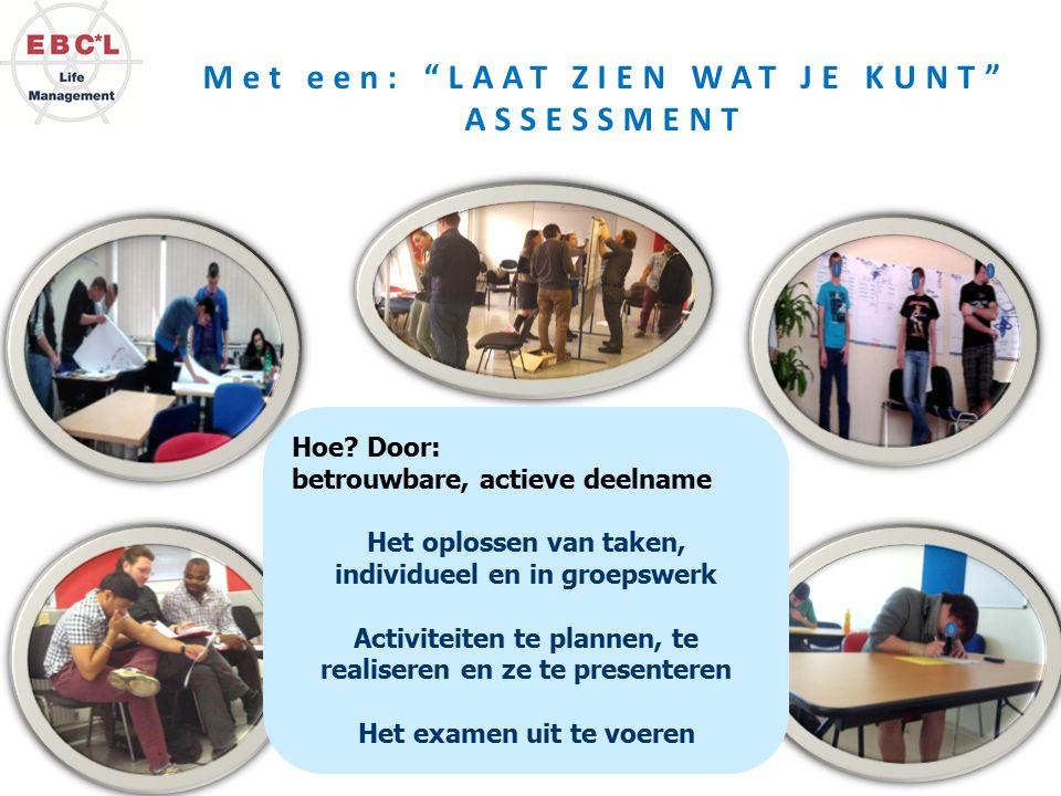 """Met een: """"LAAT ZIEN WAT JE KUNT"""" ASSESSMENT Hoe? Door: betrouwbare, actieve deelname Het oplossen van taken, individueel en in groepswerk Activiteiten"""
