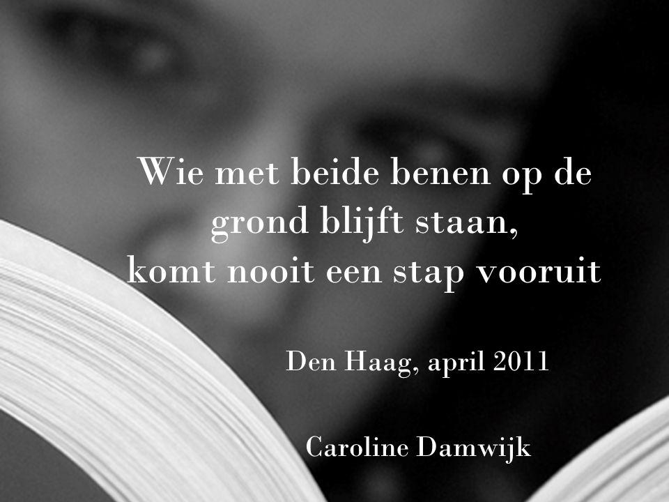 1 Wie met beide benen op de grond blijft staan, komt nooit een stap vooruit Den Haag, april 2011 Caroline Damwijk