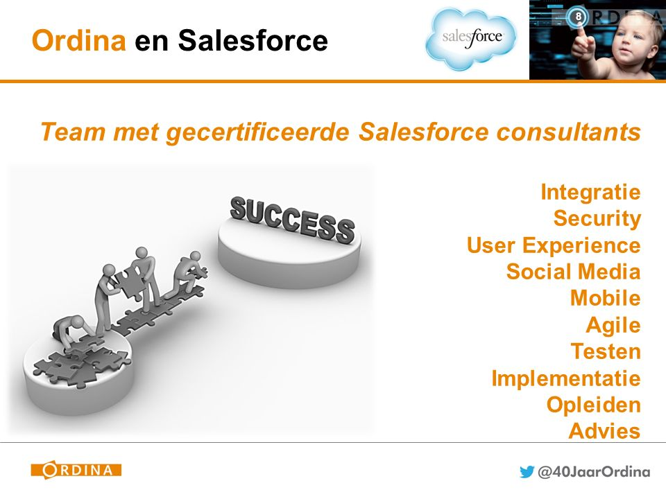Ordina en Salesforce 8 Team met gecertificeerde Salesforce consultants Integratie Security User Experience Social Media Mobile Agile Testen Implementatie Opleiden Advies