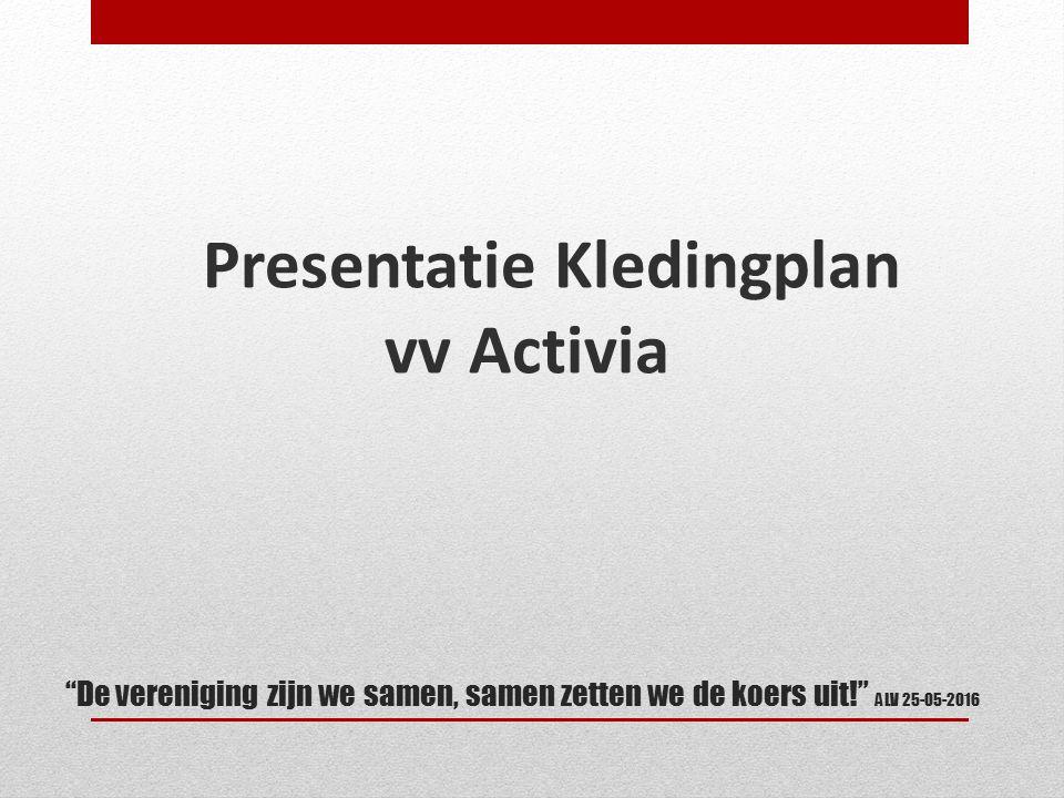 De vereniging zijn we samen, samen zetten we de koers uit! ALV 25-05-2016 Presentatie Kledingplan vv Activia
